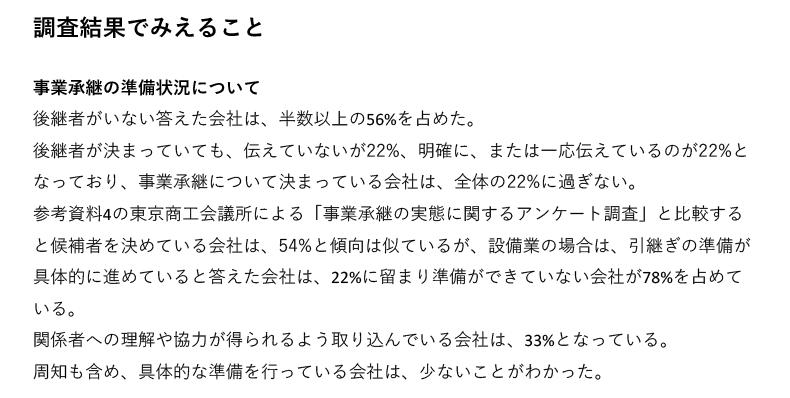 事業承継の準備状況について、後継者がいない答えた会社は、半数以上の56%を占めた。後継者が決まっていても、伝えていないが22%、明確に、または一応伝えているのが22%となっており、事業承継について決まっている会社は、全体の22%に過ぎない。参考資料4の東京商工会議所による「事業承継の実態に関するアンケート調査」と比較すると候補者を決めている会社は、54%と傾向は似ているが、設備業の場合は、引継ぎの準備が具体的に進めていると答えた会社は、22%に留まり準備ができていない会社が78%を占めている。関係者への理解や協力が得られるよう取り込んでいる会社は、33%となっている。周知も含め、具体的な準備を行っている会社は、少ないことがわかった。